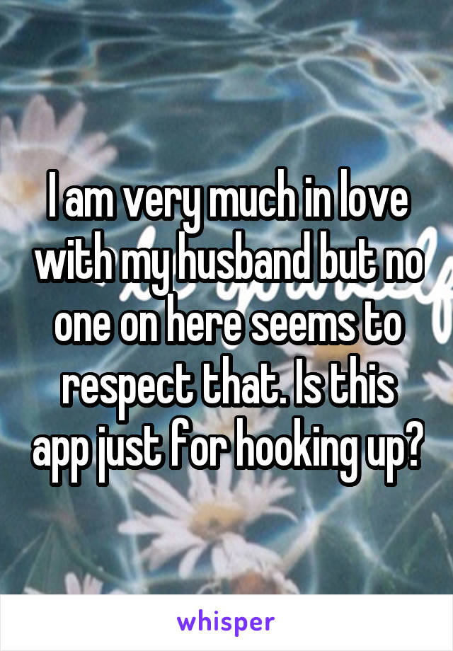 I am very much in love with my husband but no one on here seems to respect that. Is this app just for hooking up?