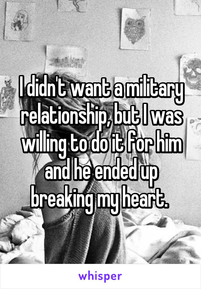 I didn't want a military relationship, but I was willing to do it for him and he ended up breaking my heart.