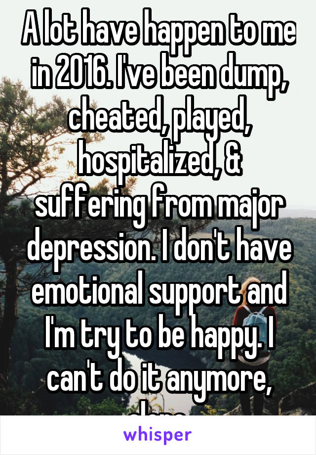 A lot have happen to me in 2016. I've been dump, cheated, played, hospitalized, & suffering from major depression. I don't have emotional support and I'm try to be happy. I can't do it anymore, alone.