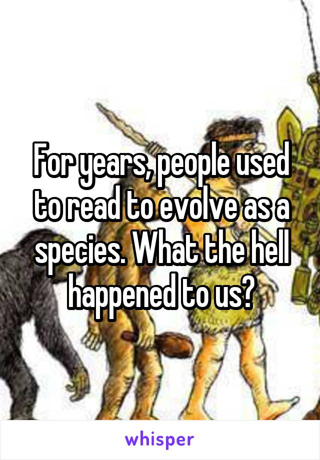 For years, people used to read to evolve as a species. What the hell happened to us?
