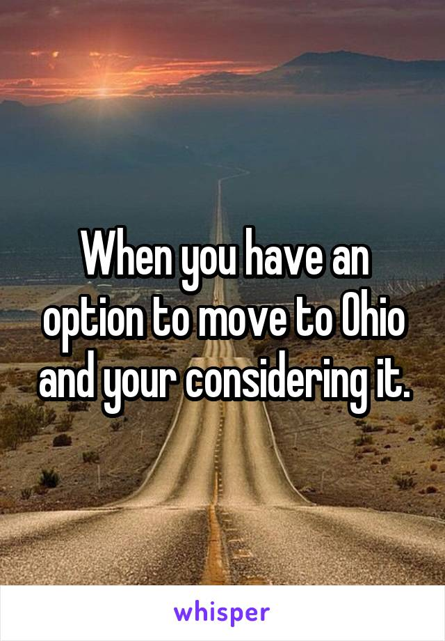 When you have an option to move to Ohio and your considering it.