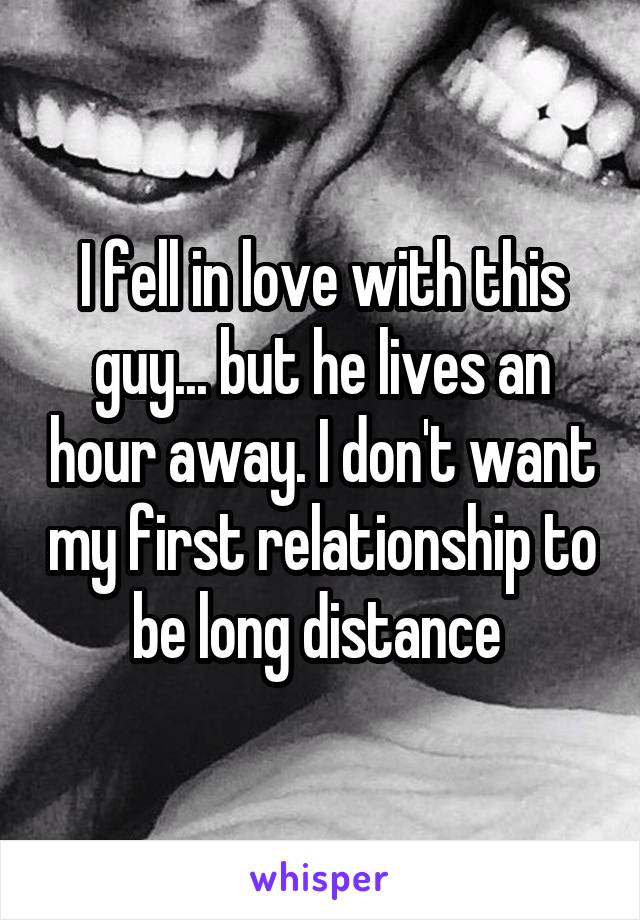 I fell in love with this guy... but he lives an hour away. I don't want my first relationship to be long distance