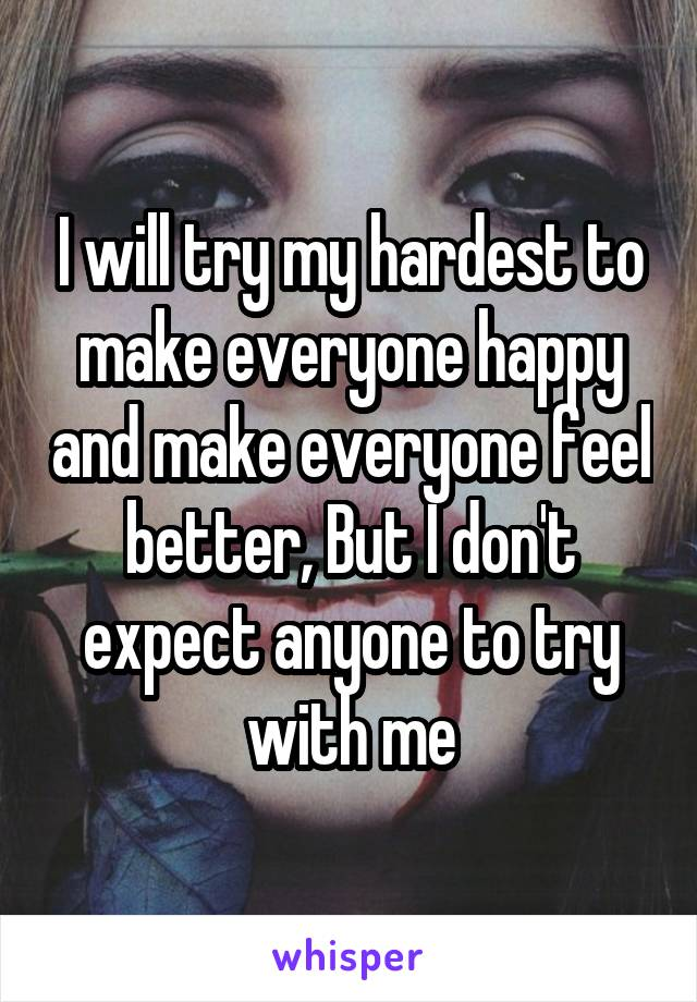 I will try my hardest to make everyone happy and make everyone feel better, But I don't expect anyone to try with me