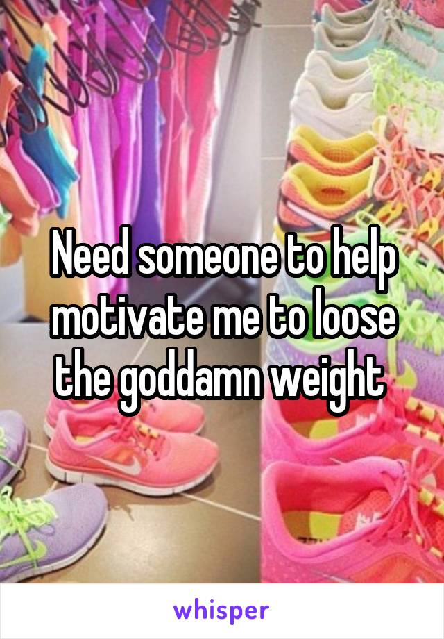 Need someone to help motivate me to loose the goddamn weight