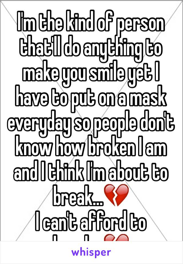 I'm the kind of person that'll do anything to make you smile yet I have to put on a mask everyday so people don't know how broken I am and I think I'm about to break...💔 I can't afford to break...💔