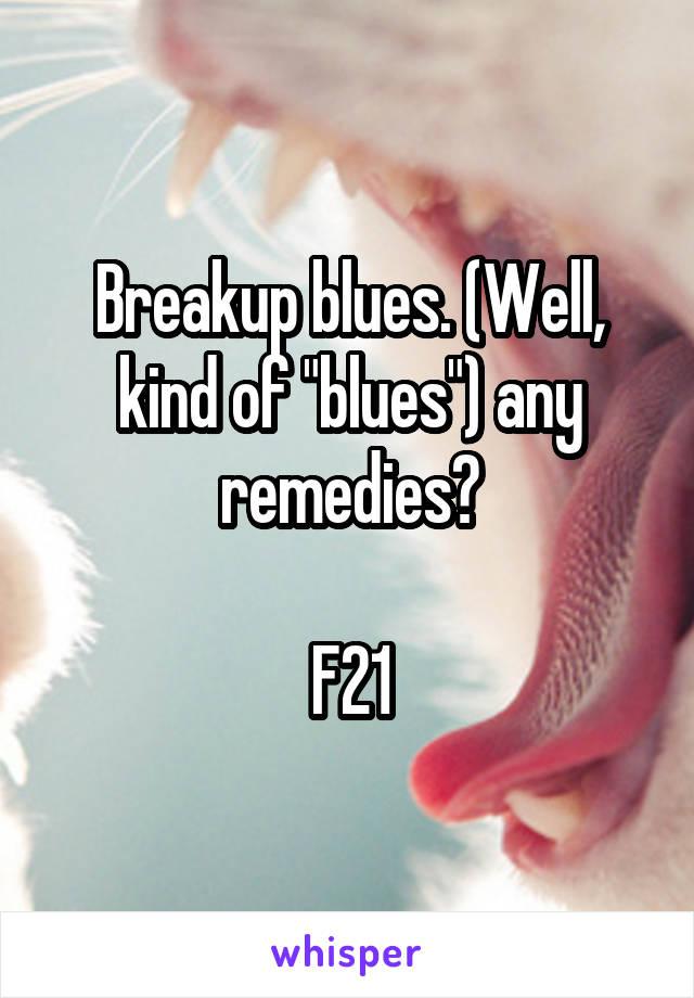 "Breakup blues. (Well, kind of ""blues"") any remedies?  F21"