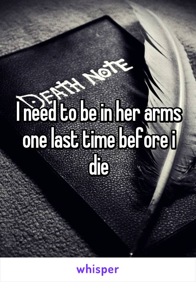 I need to be in her arms one last time before i die