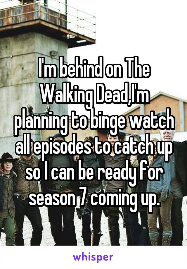 I'm behind on The Walking Dead,I'm planning to binge watch all episodes to catch up so I can be ready for season 7 coming up.