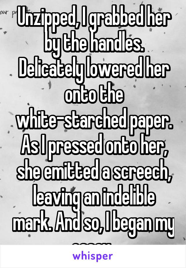 Unzipped, I grabbed her by the handles. Delicately lowered her onto the white-starched paper. As I pressed onto her, she emitted a screech, leaving an indelible mark. And so, I began my essay..