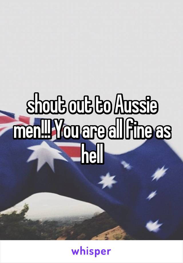 shout out to Aussie men!!! You are all fine as hell