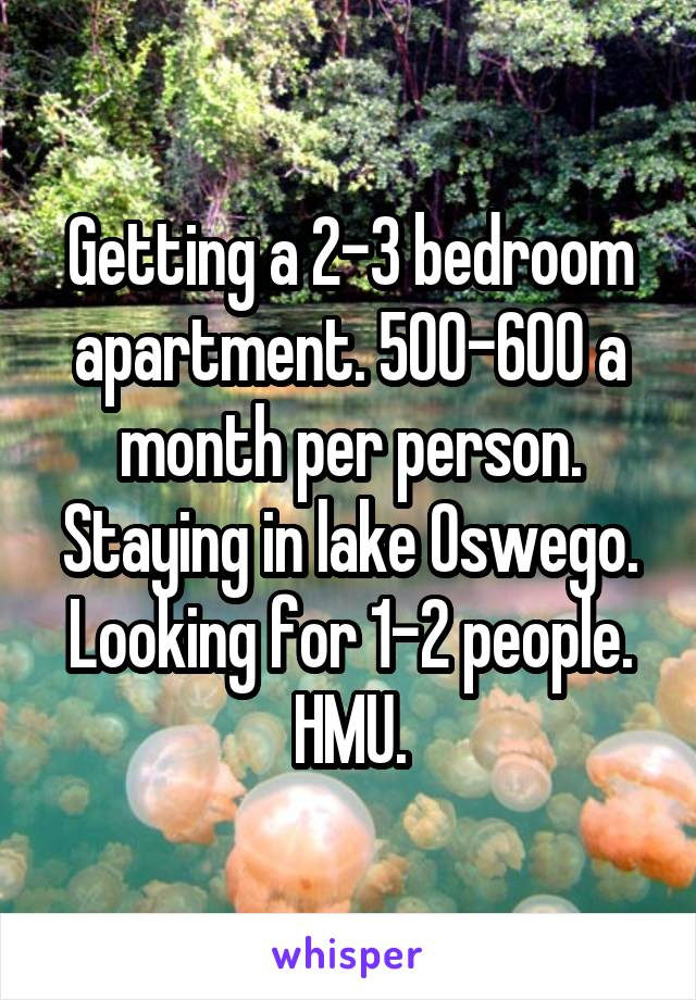 Getting a 2-3 bedroom apartment. 500-600 a month per person. Staying in lake Oswego. Looking for 1-2 people. HMU.