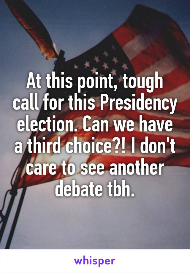 At this point, tough call for this Presidency election. Can we have a third choice?! I don't care to see another debate tbh.