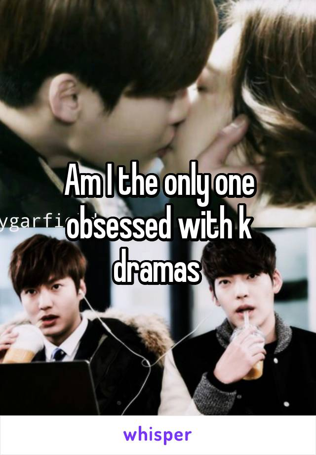 Am I the only one obsessed with k dramas