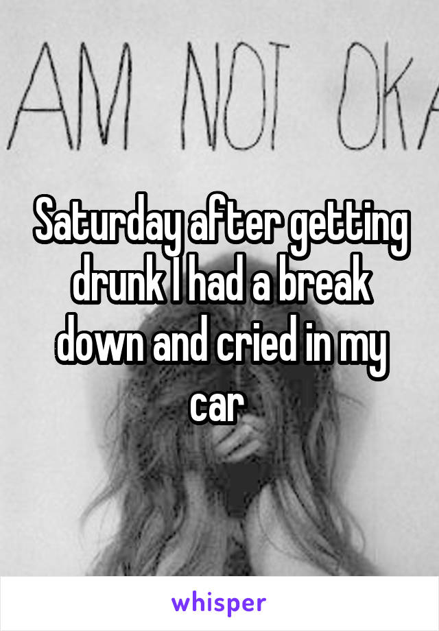 Saturday after getting drunk I had a break down and cried in my car