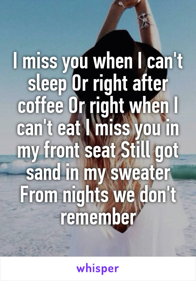 I miss you when I can't sleep Or right after coffee Or right when I can't eat I miss you in my front seat Still got sand in my sweater From nights we don't remember