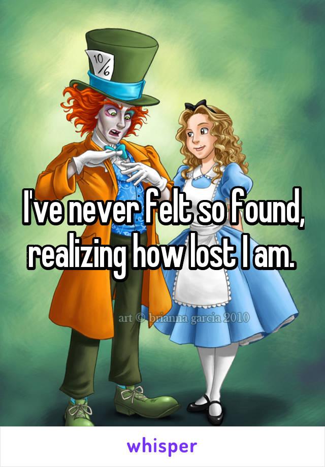 I've never felt so found, realizing how lost I am.