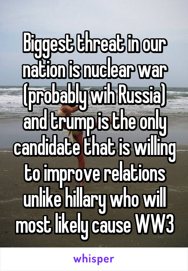 Biggest threat in our nation is nuclear war (probably wih Russia) and trump is the only candidate that is willing to improve relations unlike hillary who will most likely cause WW3