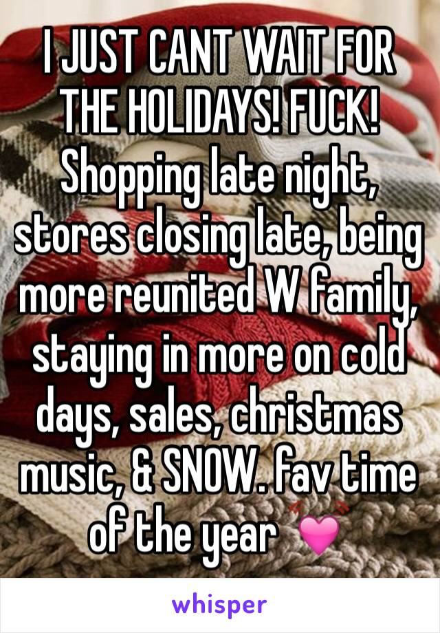 I JUST CANT WAIT FOR THE HOLIDAYS! FUCK! Shopping late night, stores closing late, being more reunited W family, staying in more on cold days, sales, christmas music, & SNOW. fav time of the year 💓