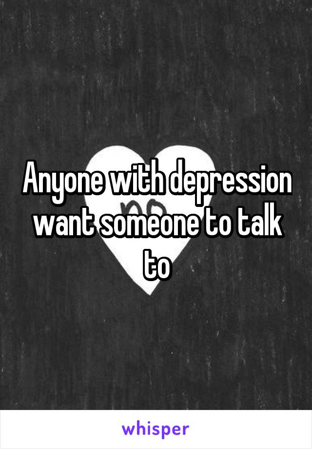 Anyone with depression want someone to talk to