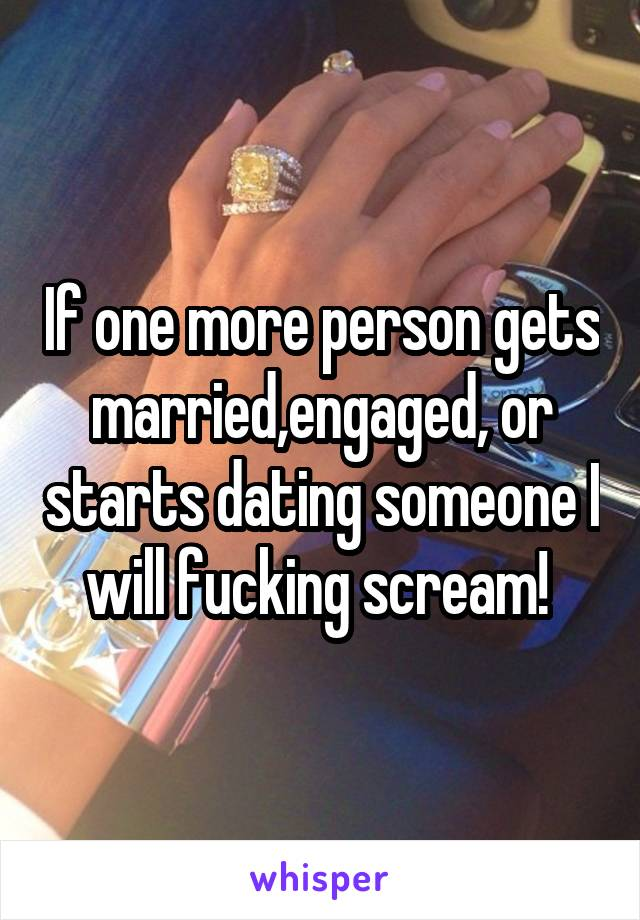 If one more person gets married,engaged, or starts dating someone I will fucking scream!