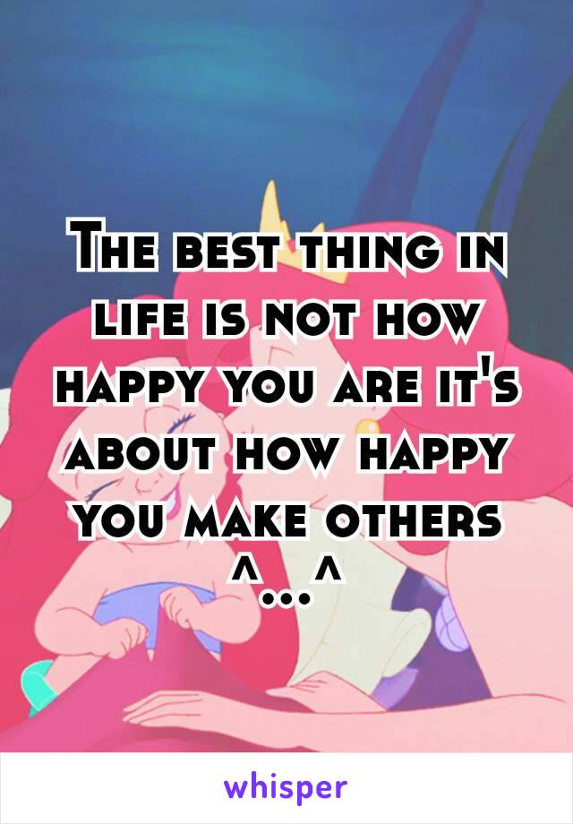The best thing in life is not how happy you are it's about how happy you make others ^…^