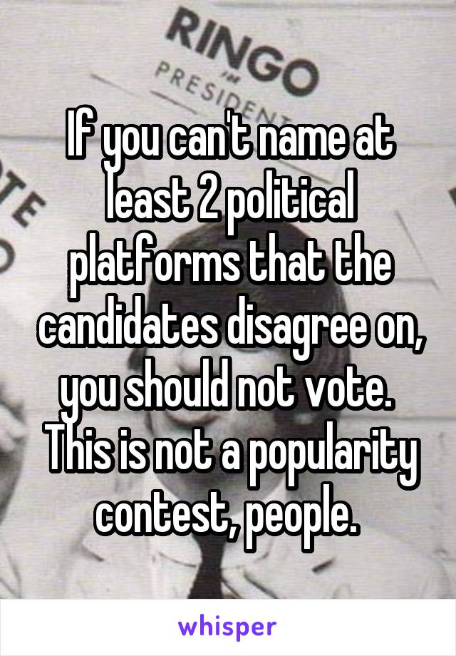 If you can't name at least 2 political platforms that the candidates disagree on, you should not vote.  This is not a popularity contest, people.