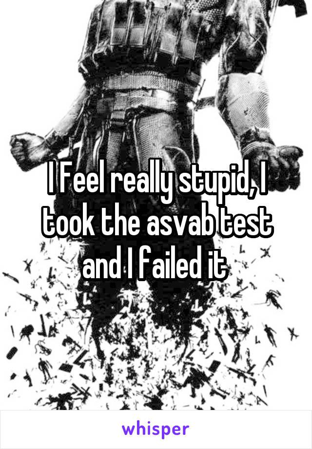 I Feel really stupid, I took the asvab test and I failed it