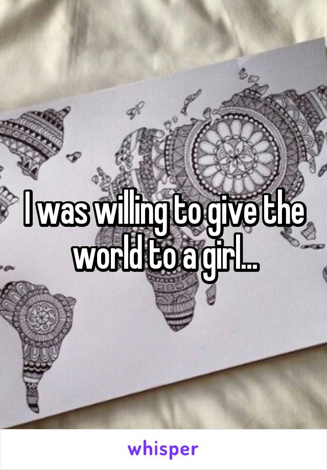 I was willing to give the world to a girl...