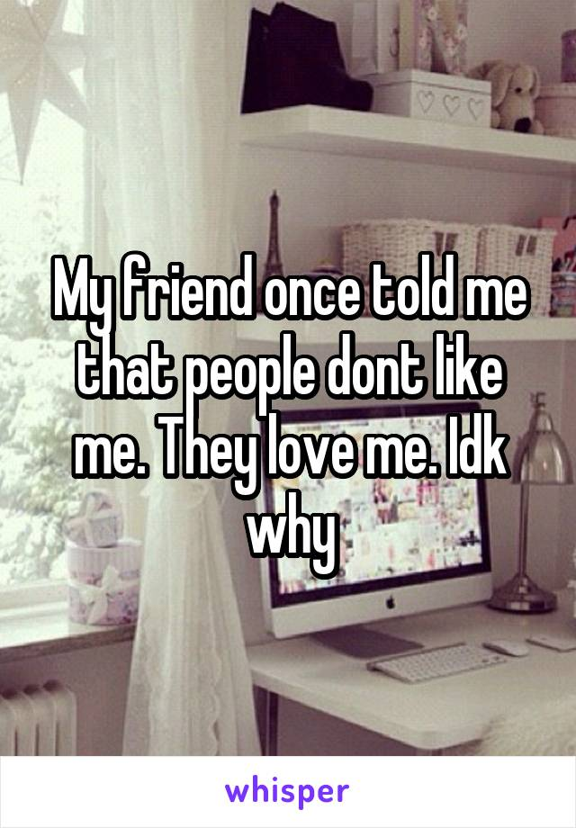 My friend once told me that people dont like me. They love me. Idk why