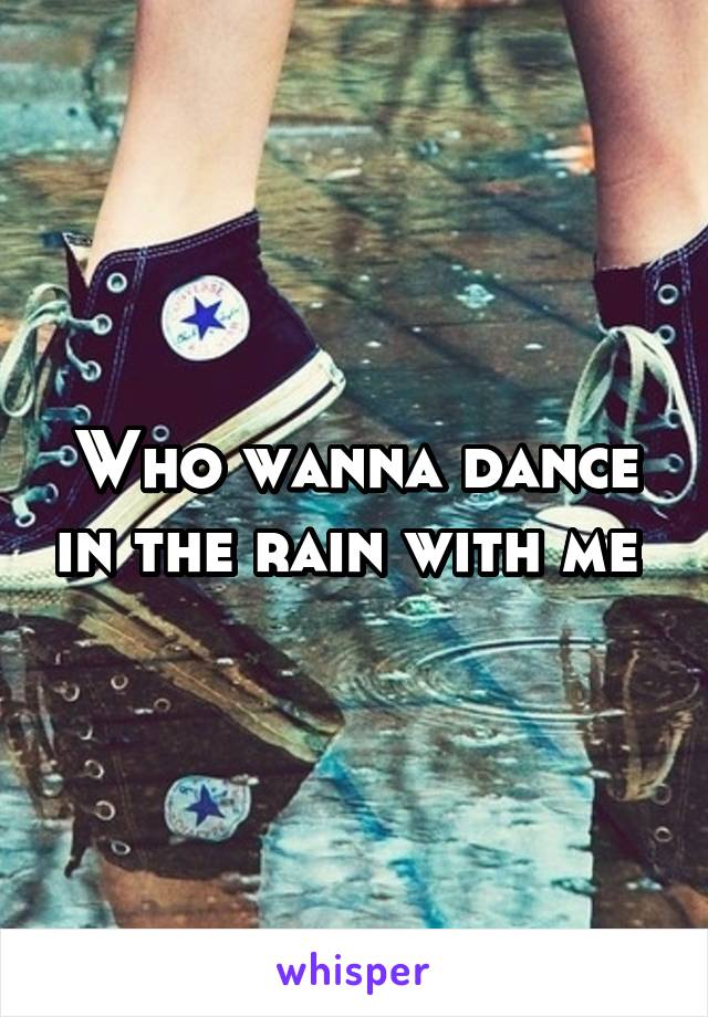 Who wanna dance in the rain with me