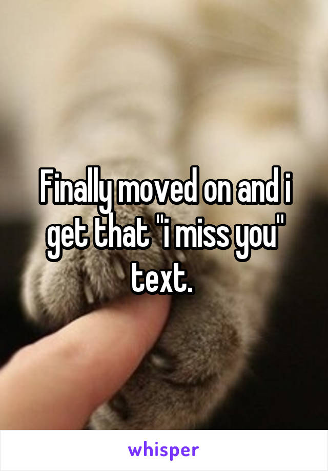 """Finally moved on and i get that """"i miss you"""" text."""