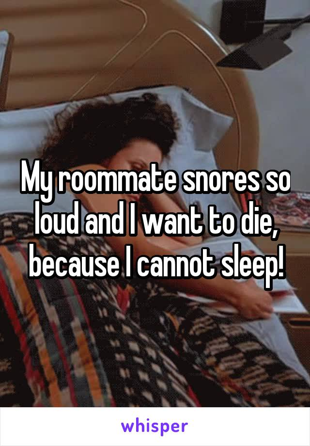 My roommate snores so loud and I want to die, because I cannot sleep!