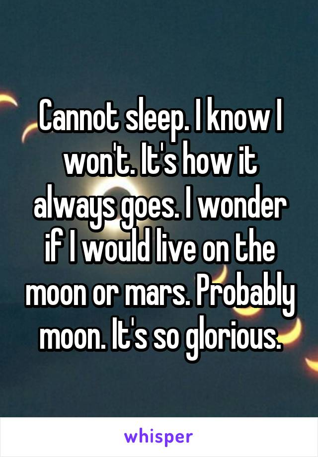 Cannot sleep. I know I won't. It's how it always goes. I wonder if I would live on the moon or mars. Probably moon. It's so glorious.