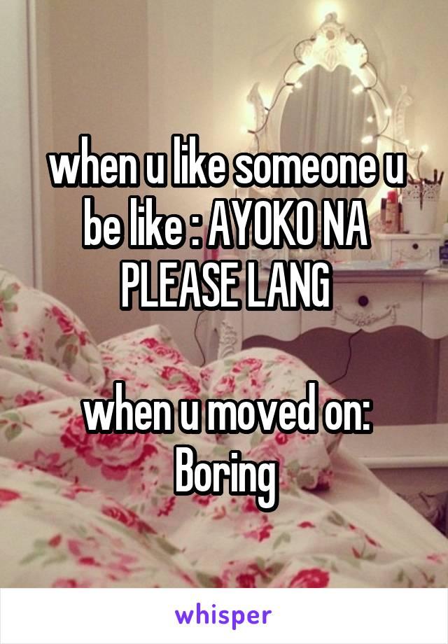 when u like someone u be like : AYOKO NA PLEASE LANG  when u moved on: Boring