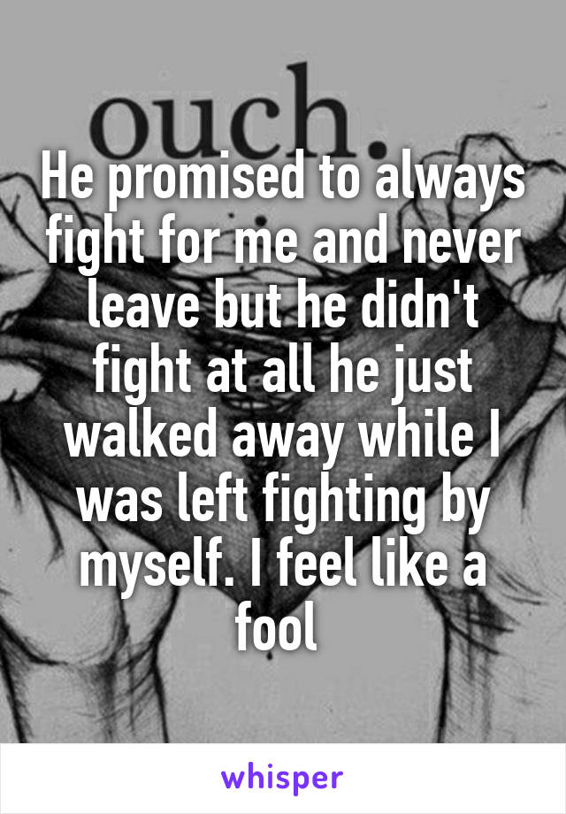 He promised to always fight for me and never leave but he didn't fight at all he just walked away while I was left fighting by myself. I feel like a fool