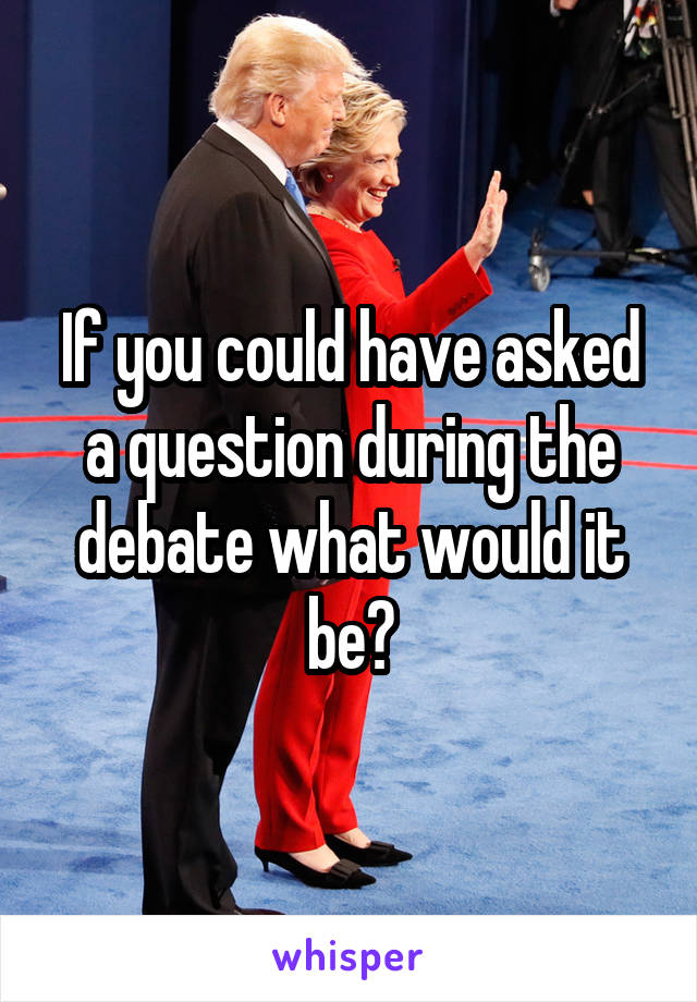If you could have asked a question during the debate what would it be?