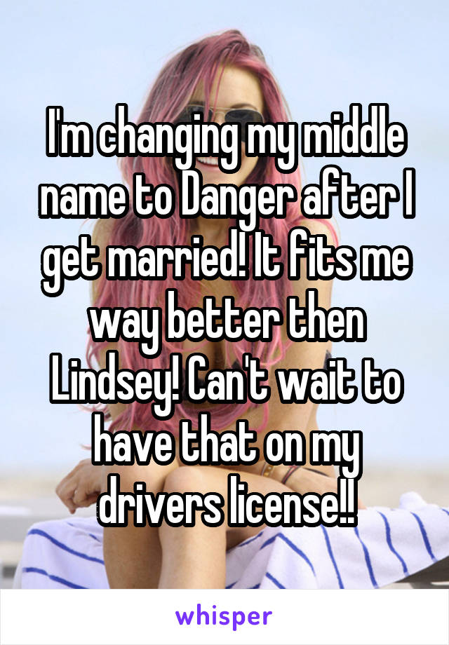 I'm changing my middle name to Danger after I get married! It fits me way better then Lindsey! Can't wait to have that on my drivers license!!