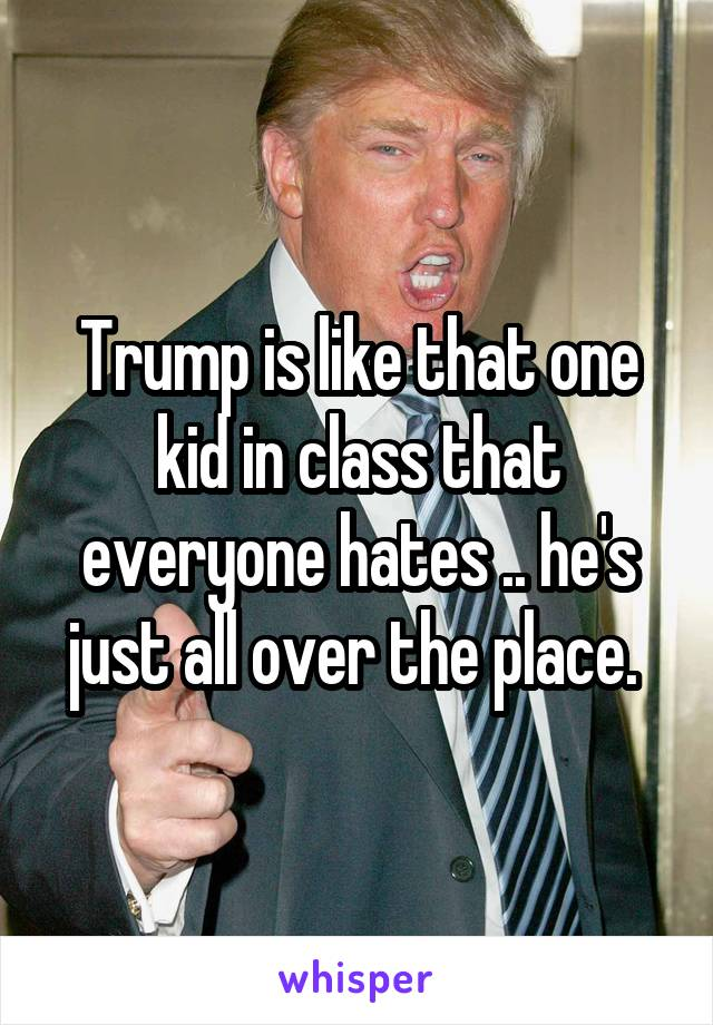 Trump is like that one kid in class that everyone hates .. he's just all over the place.
