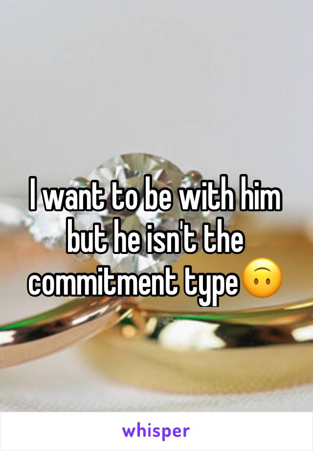 I want to be with him but he isn't the commitment type🙃