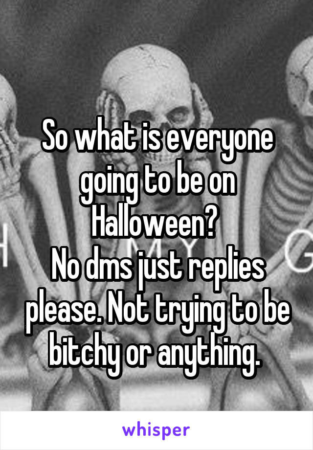 So what is everyone going to be on Halloween?  No dms just replies please. Not trying to be bitchy or anything.