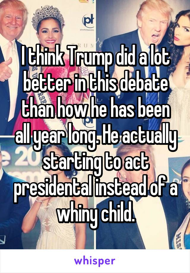 I think Trump did a lot better in this debate than how he has been all year long. He actually starting to act presidental instead of a whiny child.
