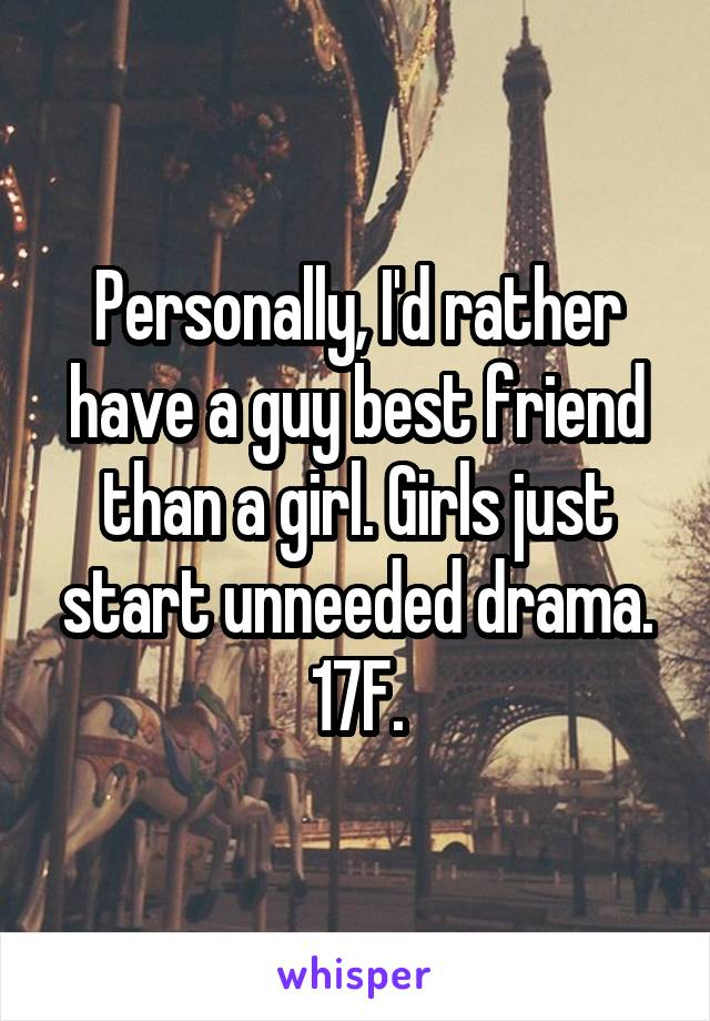 Personally, I'd rather have a guy best friend than a girl. Girls just start unneeded drama. 17F.