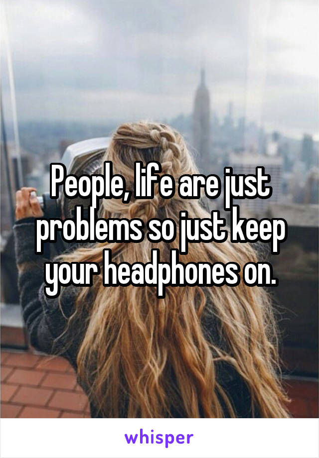 People, life are just problems so just keep your headphones on.