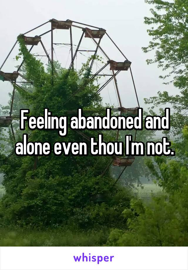 Feeling abandoned and alone even thou I'm not.