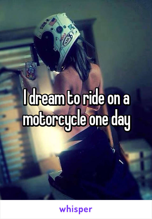 I dream to ride on a motorcycle one day