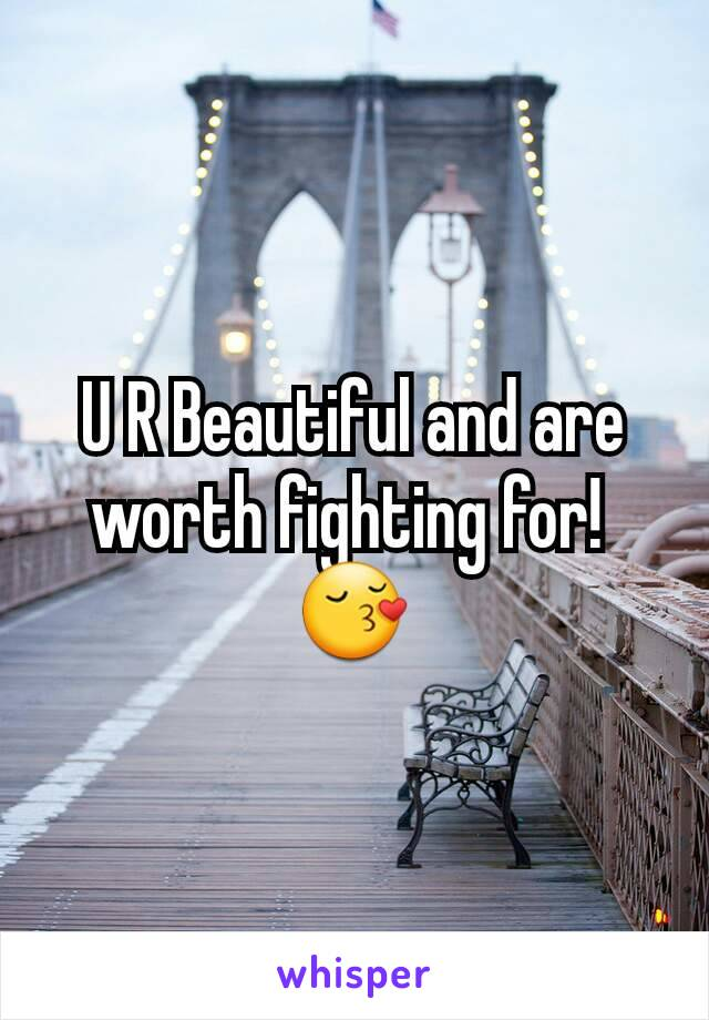 U R Beautiful and are worth fighting for!  😚