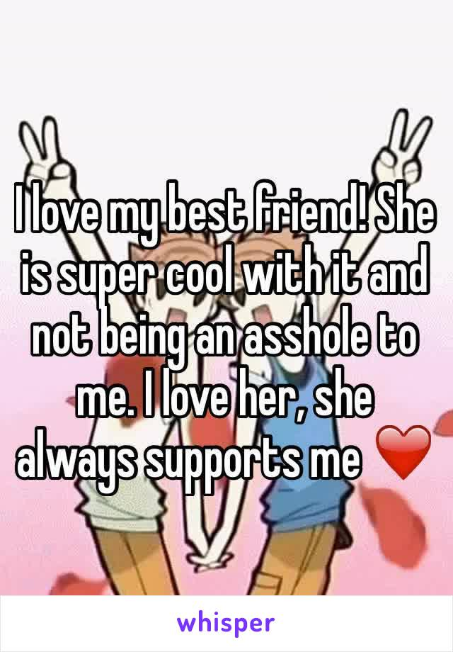 I love my best friend! She is super cool with it and not being an asshole to me. I love her, she always supports me ❤️
