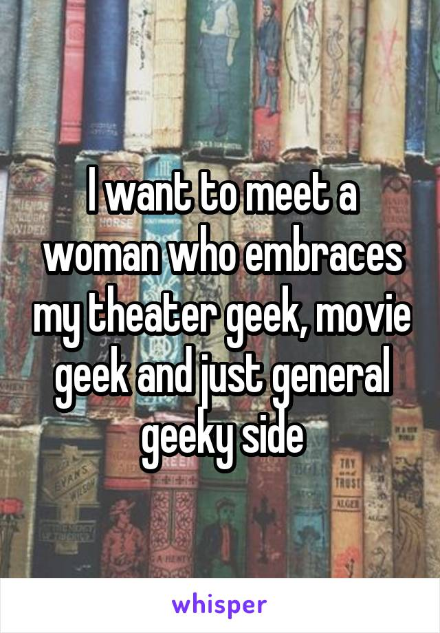 I want to meet a woman who embraces my theater geek, movie geek and just general geeky side