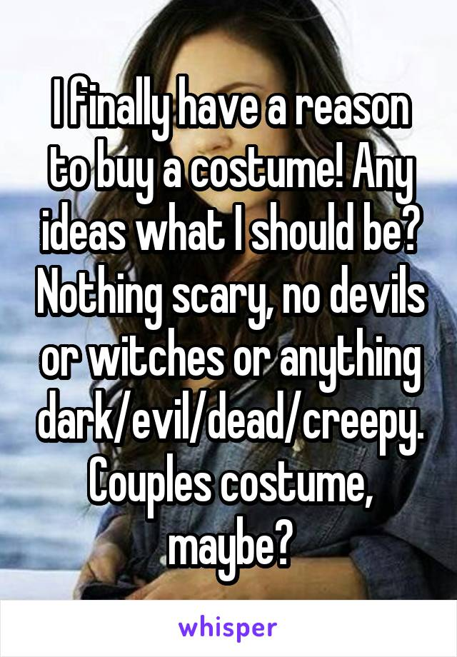 I finally have a reason to buy a costume! Any ideas what I should be? Nothing scary, no devils or witches or anything dark/evil/dead/creepy. Couples costume, maybe?