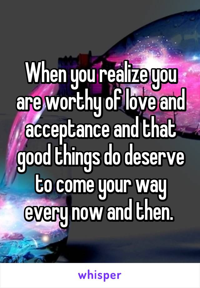 When you realize you are worthy of love and acceptance and that good things do deserve to come your way every now and then.